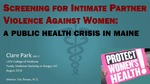 Screening for Domestic Violence Against Women: A Public Health Crisis in Maine by Clare Park